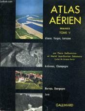Atlas Aerien - France Tome 5 - Alsace Vosges Lorraine Ardennes Et Champagne Moran Et Bourgogne Jura. - Couverture - Format classique