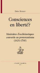 Consciences en liberté ? ; itinéraires d'ecclésiastiques convertis au protestantisme (1631-1760) - Couverture - Format classique