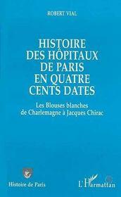 Histoire Des Hopitaux De Paris En Quatre Cents Dates ; Les Blouses Blanches De Charlemagne A Jacques Chirac - Intérieur - Format classique
