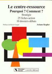 Le centre-ressource, pourquoi ? comment ? strategie, 25 fiches-action, 10 dossiers-debats - Intérieur - Format classique