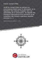 (Arrêt du conseil d'état qui permet aux commissaires établis pour la réformation de la législation des colonies d'appeler dans les assemblées de la Commission, les députés des chambres d'agriculture et de commerce et les conseillers des Conseils supérieurs desdites colonies.) [Edition de 1762] - Couverture - Format classique