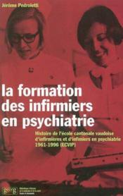 La formation des infirmiers en psychiatrie ; histoire de l'école cantonale vaudoise 1961-1996 (ecvip) - Couverture - Format classique