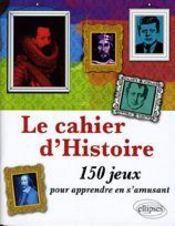 Le cahier d'histoire ; 150 jeux pour apprendre en s'amusant - Couverture - Format classique