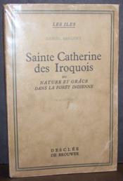 Sainte Catherine des Iroquois ou Nature et grâce dans la forêt indienne - Couverture - Format classique