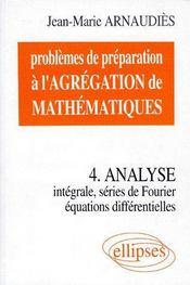 Problèmes de préparation à l'agrégation de mathématiques t.4 ; analyse intégrale, séries de fourier, équations différentielles - Couverture - Format classique