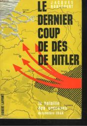 Le Dernier Coup De Des De Hitler. La Bataille Des Ardennes, Decembre 1944. - Couverture - Format classique