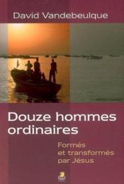Douze hommes ordinaires ; formés et transformés par Jésus - Couverture - Format classique