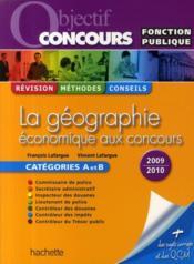 Objectif Concours ; La Géographie Economique Aux Concours ; Catégorie Et B (Edition 2009/2010) - Couverture - Format classique