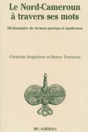 Le Nord-Cameroun à travers ses mots ; dictionnaire de termes anciens et modernes - Couverture - Format classique
