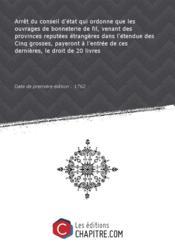 Arrêt du conseil d'état qui ordonne que les ouvrages de bonneterie de fil, venant des provinces reputées étrangères dans l'étendue des Cinq grosses, payeront à l'entrée de ces dernières, le droit de 20 livres [Edition de 1762] - Couverture - Format classique