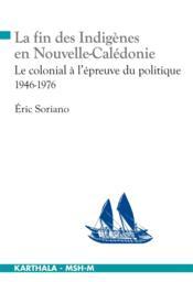 La fin des indigènes en Nouvelle-Calédonie ; le colonial à l'épreuve du politique ; 1946-1976 - Couverture - Format classique