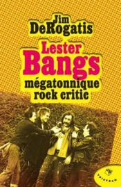 Lester Bangs ; mégatonnique rock critic - Couverture - Format classique