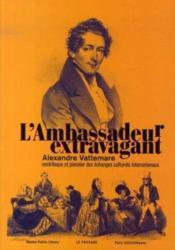 L'ambassadeur extravagant ; Alexandre Vattemare, ventriloque et pionnier des échanges culturels internationaux - Couverture - Format classique