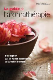 Le guide de l'aromathérapie ; se soigner par les huiles essentielles et les fleurs de Bach - Couverture - Format classique