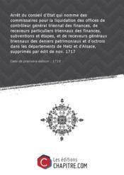 Arrêt du conseil d'Etat qui nomme des commissaires pour la liquidation des offices de contrôleur général triennal des finances, de receveurs particuliers triennaux des finances, subventions et étapes, et de receveurs généraux triennaux des deniers patrimoniaux et d'octrois dans les départements de Metz et d'Alsace, supprimés par édit de nov. 1717 [Edition de 1718] - Couverture - Format classique