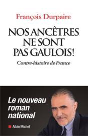 Nos ancêtres ne sont pas gaulois ! contre-histoire de France - Couverture - Format classique