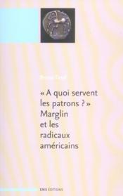 A Quoi Servent Les Patrons ? Marglin Et Les Radicaux Americains. Suivi De : A Quoi Servent Le - Couverture - Format classique