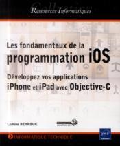 Les fondamentaux de la programmation iOS ; développez vos applications iPhone et iPad avec Objective-C - Couverture - Format classique