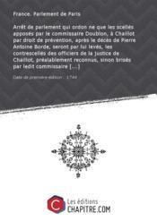 Arrêt de parlement qui ordon ne que les scellés apposés par le commissaire Doublon, à Chaillot par droit de prévention, après le décès de Pierre Antoine Borde, seront par lui levés, les contrescellés des officiers de la justice de Chaillot, préalablement reconnus, sinon brisés par ledit commissaire [Edition de 1744] - Couverture - Format classique