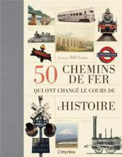 50 chemins de fer qui ont changé le cours de l'histoire - Couverture - Format classique