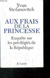 Aux frais de la princesse ; enquête sur les privilégiés de la république - Couverture - Format classique
