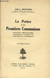 Le Pretre Et Les Premieres Communions : Retraites Preparatoires, Sermons, Fleurs Et Parfums Du Lendemain. - Couverture - Format classique