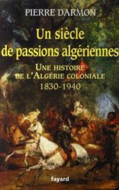 Un siècle de passions algériennes ; une histoire de l'Algérie coloniale, 1830-1940 - Couverture - Format classique