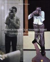 Francis Bacon, La Chambre Noire ; La Photographie, Le Film Et Le Travail Du Peintre - Couverture - Format classique