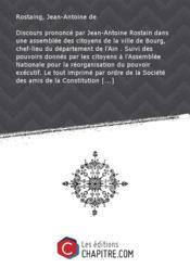 Discours prononcé par Jean-Antoine Rostain dans une assemblée des citoyens de la ville de Bourg, chef-lieu du département de l'Ain . Suivi des pouvoirs donnés par les citoyens à l'Assemblée Nationale pour la réorganisation du pouvoir exécutif. Le tout imprimé par ordre de la Société des amis de la Constitution - Couverture - Format classique