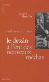 Le dessin à l'ère des nouveaux médias ; médiums et virtuoses - Couverture - Format classique
