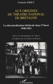 Aux Origines Du Theatre National De Bretagne ; La Decentralisation Theatrale Dans L'Ouest 1940-1963 - Couverture - Format classique