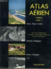 ATLAS AERIEN FRANCE tome V : Alsace Vosges Lorraine, Ardennes et Champagne, Morvan et Bourgogne, Jura. - Couverture - Format classique
