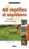 40 reptiles et amphibiens ; où les trouver, comment les reconnaître