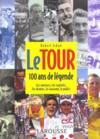 Le tour ; 100 ans de legende ; les coureurs, les exploits, les drames, la caravane, le public