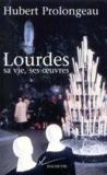 Lourdes, sa vie, ses oeuvres