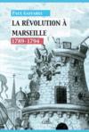 Histoire de Marseille sous la Révolution ; 1789-1794