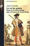 Le roi de la guerre ; essai sur la souveraineté dans la France du grand siècle