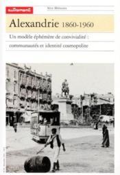 Alexandrie 1860-1960 ; un modèle éphémère de convivialité : communautés et identité cosmopolite - Couverture - Format classique