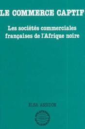 Le commerce captif ; les sociétés commerciales françaises de l'Afrique noire - Couverture - Format classique