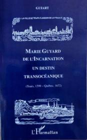 Marie Guyard de l'Incarnation ; un destin transocéanique ; Tours 1599-Québec 1672 - Couverture - Format classique
