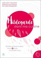 Hildegarde dans ma cuisine ; 100 idées et fiches recettes, formes & santé accessible à tous - Couverture - Format classique
