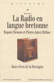 La radio en langue bretonne ; Roparz Hemon et Pierre-Jakez Hélias: deux rêves de la Bretagne - Couverture - Format classique