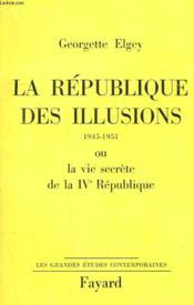 LA REPUBLIQUE DES ILLUSIONS OU LA VIE SECRETE DE LA IVe REPUBLIQUE. 1945-1951. - Couverture - Format classique