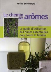 Le chemin des arômes ; le guide d'utilisation des huiles essentielles pour toute la famille - Intérieur - Format classique
