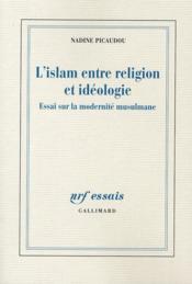 L'Islam entre religion et idéologie ; essai sur la modernité musulmane - Couverture - Format classique