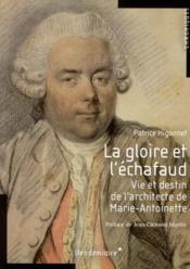 La gloire et l'échafaud ; vie et destin de l'architecte de Marie-Antoinette - Couverture - Format classique