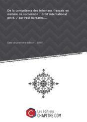 De la compétence des tribunaux français en matière de succession : droit international privé. / par Paul Barbarin,... [Edition de 1895] - Couverture - Format classique