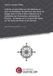 Arrêt du conseil d'état qui fait défenses au sieur de Montagnac de percevoir des droits de péage, dans la ville et dans l'étendue de la chatellenie de Chenerailles, généralité de Moulins : et déclare qu'il n'a point été statué sur les droits de foires et de marchés [Edition de 1742] - Couverture - Format classique