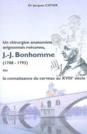 Un chirurgien anatomiste avignonnais méconnu, Jean-Jacques Bonhomme (1708-1793) ou la connaissance du cerveau au XVIIIe siècle - Couverture - Format classique