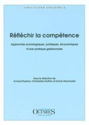 Réfléchir la compétence ; approches sociologiques, juridiques, économiques d'une pratique gestionnaire - Couverture - Format classique
